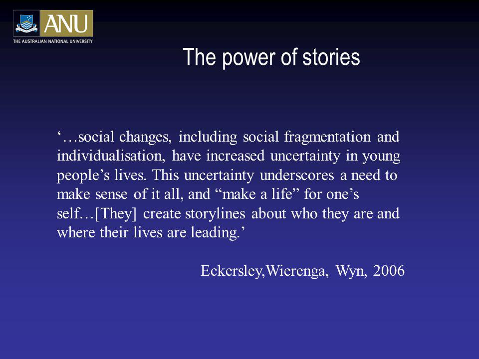 The power of stories …social changes, including social fragmentation and individualisation, have increased uncertainty in young peoples lives. This un
