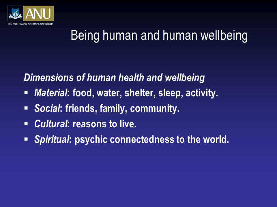 Being human and human wellbeing Dimensions of human health and wellbeing Material : food, water, shelter, sleep, activity. Social : friends, family, c