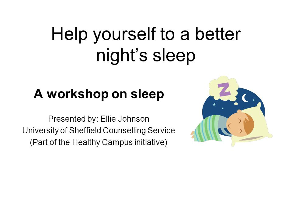 Help yourself to a better nights sleep A workshop on sleep Presented by: Ellie Johnson University of Sheffield Counselling Service (Part of the Health