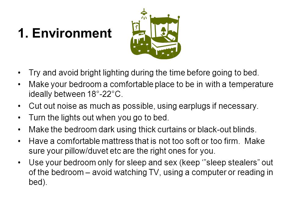 1. Environment Try and avoid bright lighting during the time before going to bed. Make your bedroom a comfortable place to be in with a temperature id