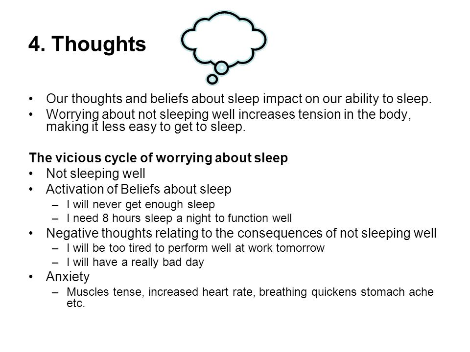 4. Thoughts Our thoughts and beliefs about sleep impact on our ability to sleep. Worrying about not sleeping well increases tension in the body, makin
