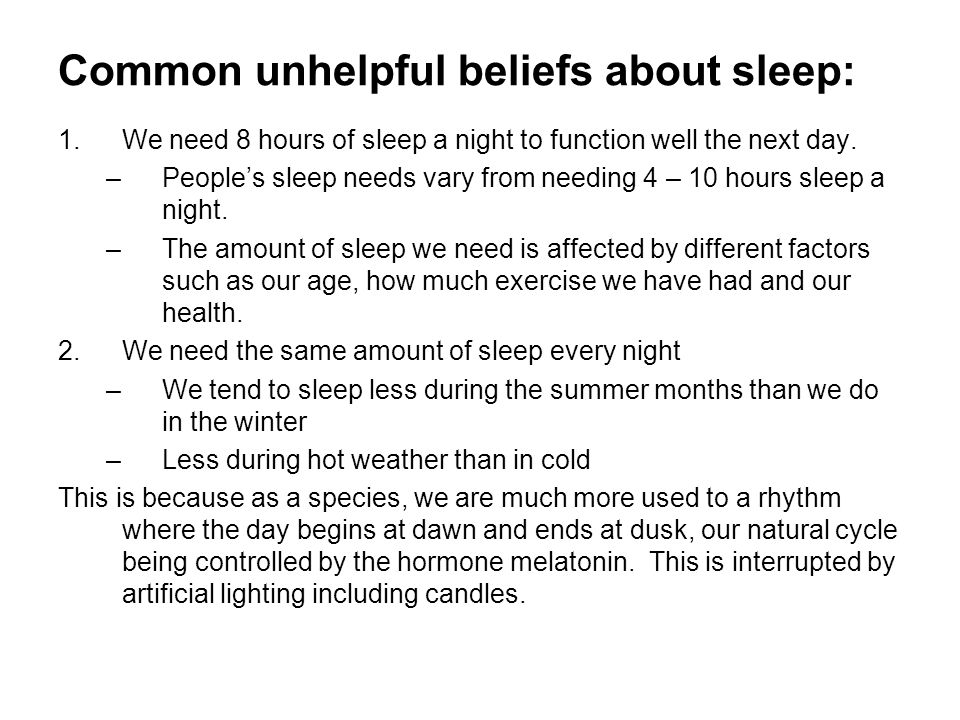 Common unhelpful beliefs about sleep: 1.We need 8 hours of sleep a night to function well the next day. –Peoples sleep needs vary from needing 4 – 10