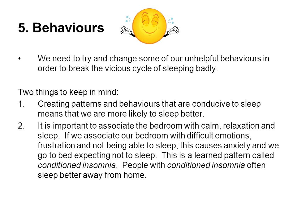 5. Behaviours We need to try and change some of our unhelpful behaviours in order to break the vicious cycle of sleeping badly. Two things to keep in