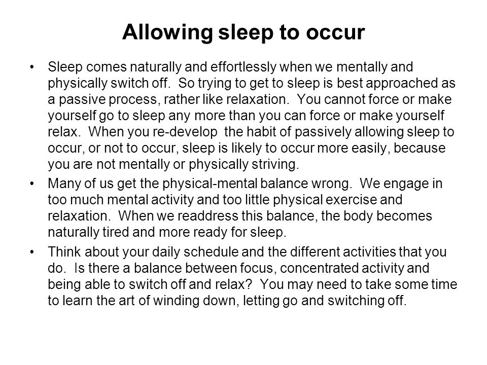 Allowing sleep to occur Sleep comes naturally and effortlessly when we mentally and physically switch off. So trying to get to sleep is best approache