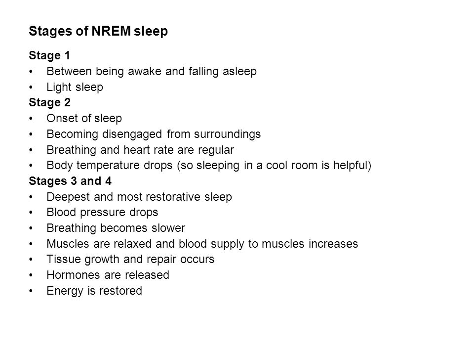 Stages of NREM sleep Stage 1 Between being awake and falling asleep Light sleep Stage 2 Onset of sleep Becoming disengaged from surroundings Breathing