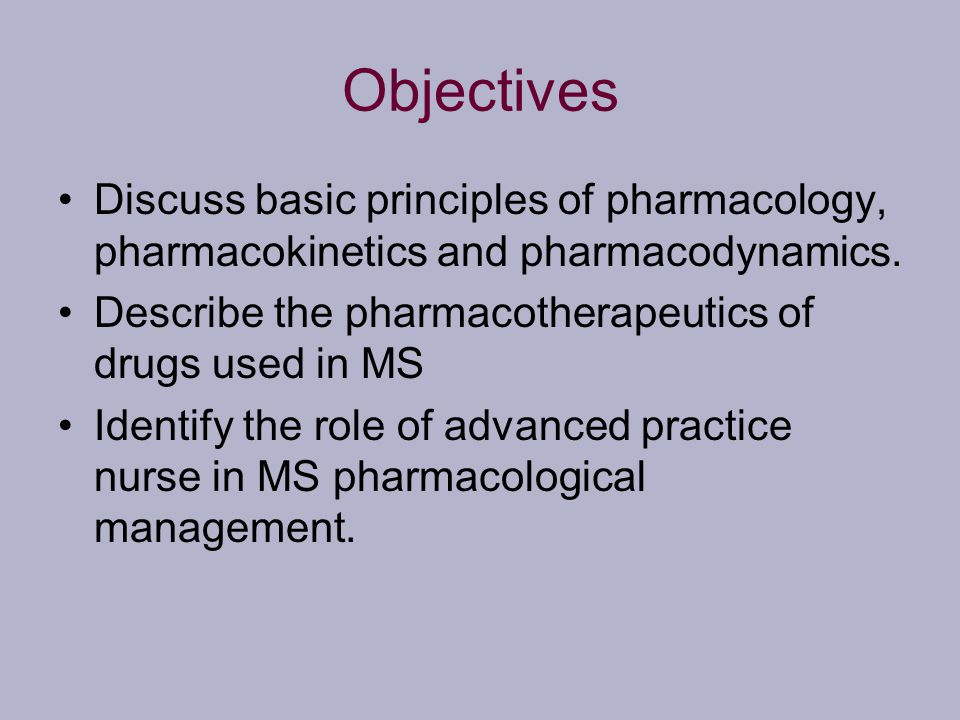 Objectives Discuss basic principles of pharmacology, pharmacokinetics and pharmacodynamics. Describe the pharmacotherapeutics of drugs used in MS Iden