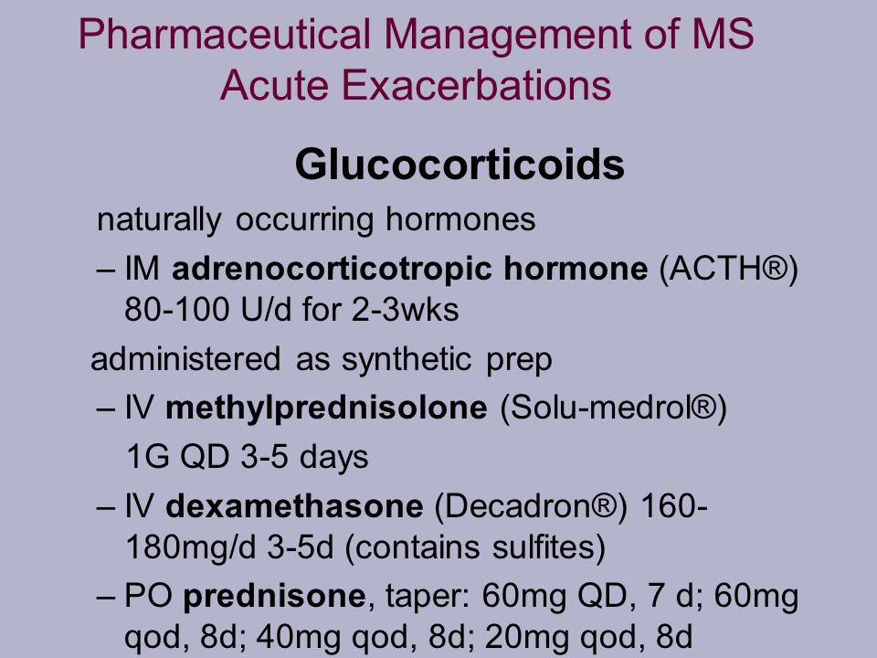 Pharmaceutical Management of MS Acute Exacerbations Glucocorticoids naturally occurring hormones –IM adrenocorticotropic hormone (ACTH®) 80-100 U/d fo