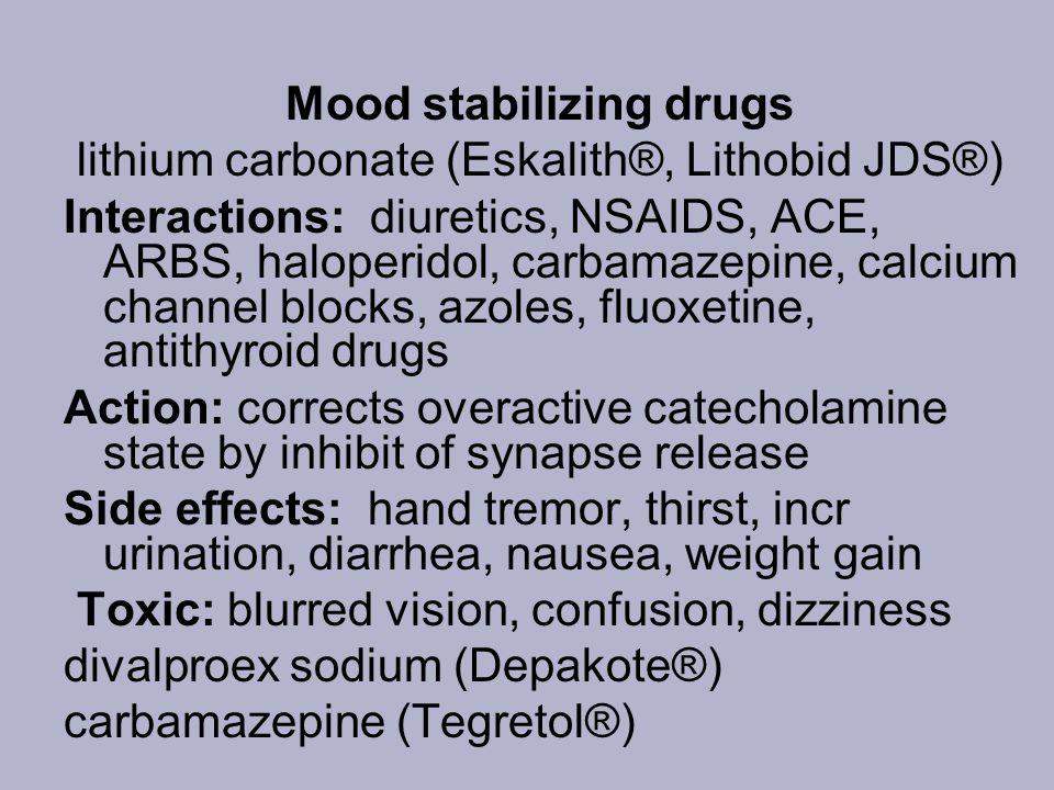 Mood stabilizing drugs lithium carbonate (Eskalith®, Lithobid JDS®) Interactions: diuretics, NSAIDS, ACE, ARBS, haloperidol, carbamazepine, calcium ch