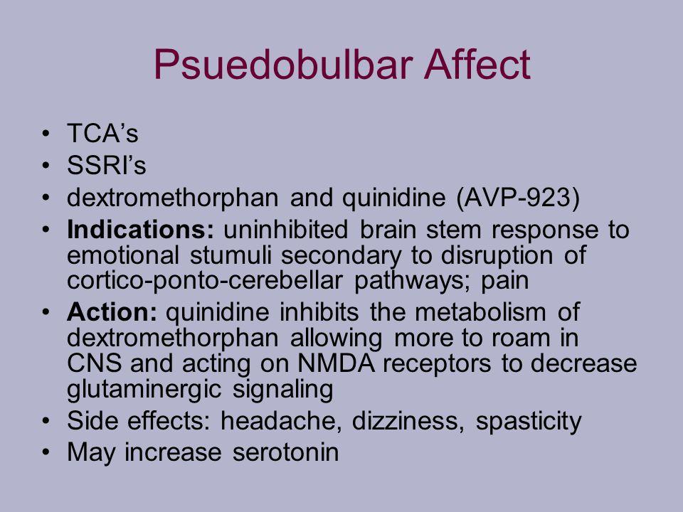 Psuedobulbar Affect TCAs SSRIs dextromethorphan and quinidine (AVP-923) Indications: uninhibited brain stem response to emotional stumuli secondary to