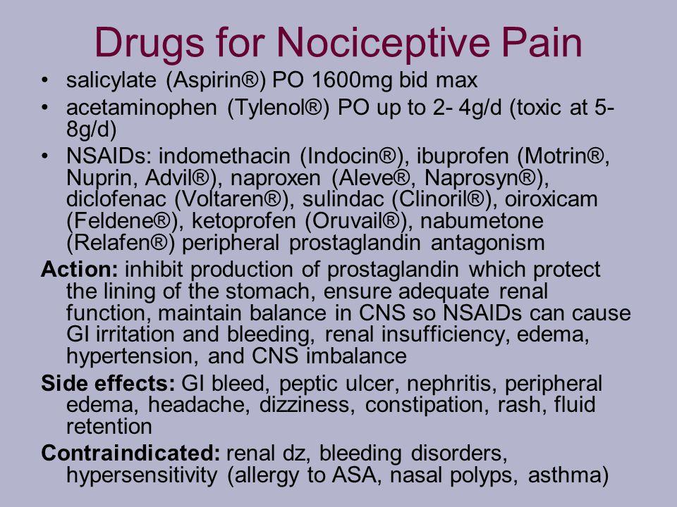 Drugs for Nociceptive Pain salicylate (Aspirin®) PO 1600mg bid max acetaminophen (Tylenol®) PO up to 2- 4g/d (toxic at 5- 8g/d) NSAIDs: indomethacin (