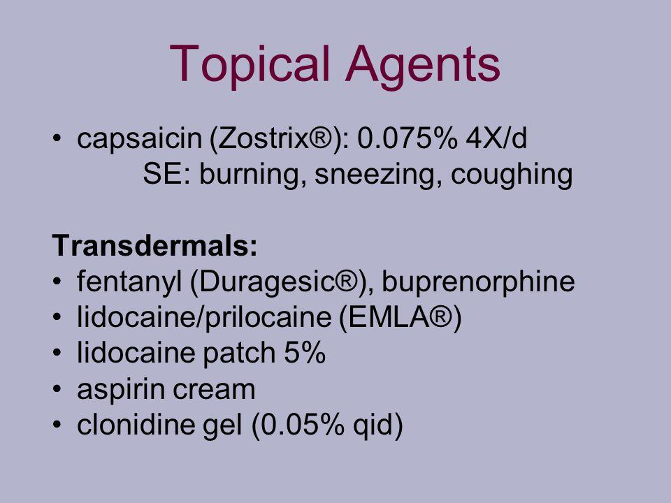 Topical Agents capsaicin (Zostrix®): 0.075% 4X/d SE: burning, sneezing, coughing Transdermals: fentanyl (Duragesic®), buprenorphine lidocaine/prilocai