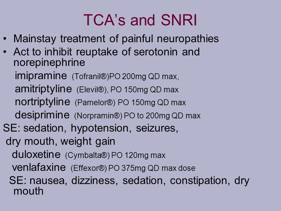 TCAs and SNRI Mainstay treatment of painful neuropathies Act to inhibit reuptake of serotonin and norepinephrine imipramine (Tofranil®)PO 200mg QD max