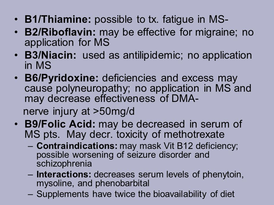 B1/Thiamine: possible to tx. fatigue in MS- B2/Riboflavin: may be effective for migraine; no application for MS B3/Niacin: used as antilipidemic; no a