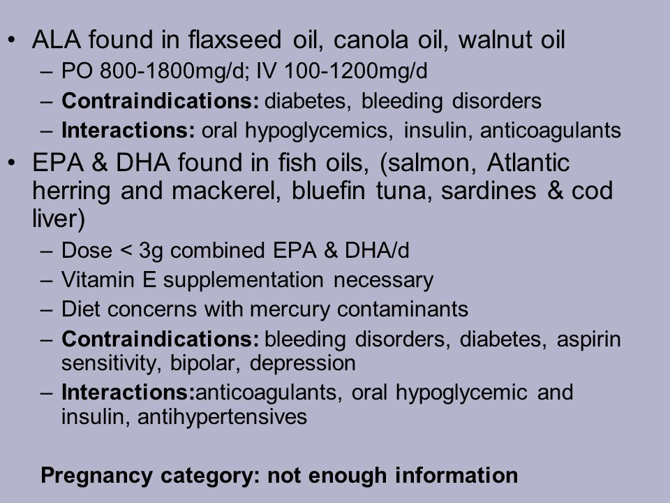 ALA found in flaxseed oil, canola oil, walnut oil –PO 800-1800mg/d; IV 100-1200mg/d –Contraindications: diabetes, bleeding disorders –Interactions: or