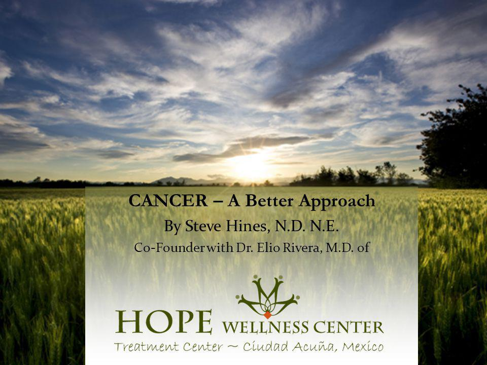 CANCER – A Better Approach By Steve Hines, N.D. N.E. Co-Founder with Dr. Elio Rivera, M.D. of