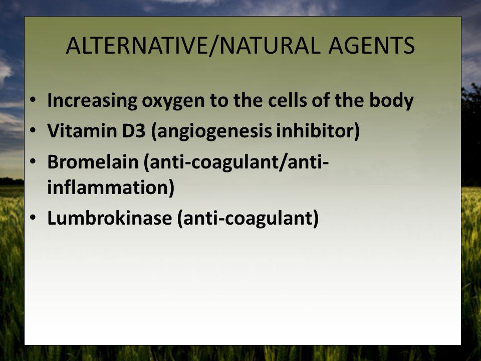ALTERNATIVE/NATURAL AGENTS Increasing oxygen to the cells of the body Vitamin D3 (angiogenesis inhibitor) Bromelain (anti-coagulant/anti- inflammation