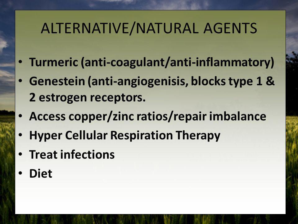 ALTERNATIVE/NATURAL AGENTS Turmeric (anti-coagulant/anti-inflammatory) Genestein (anti-angiogenisis, blocks type 1 & 2 estrogen receptors. Access copp