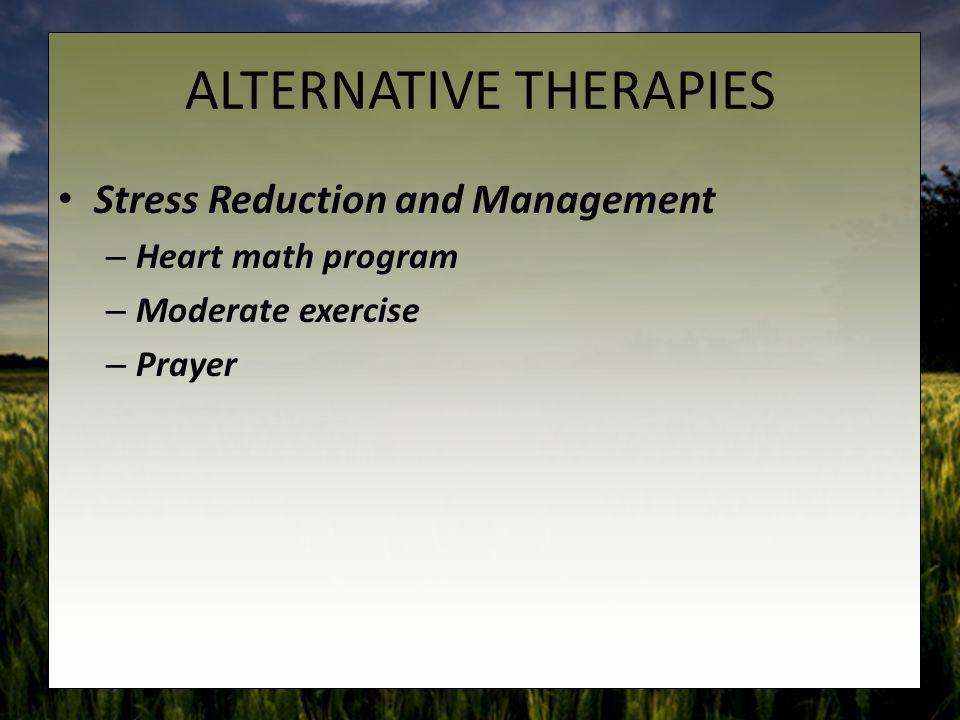 ALTERNATIVE THERAPIES Stress Reduction and Management – Heart math program – Moderate exercise – Prayer