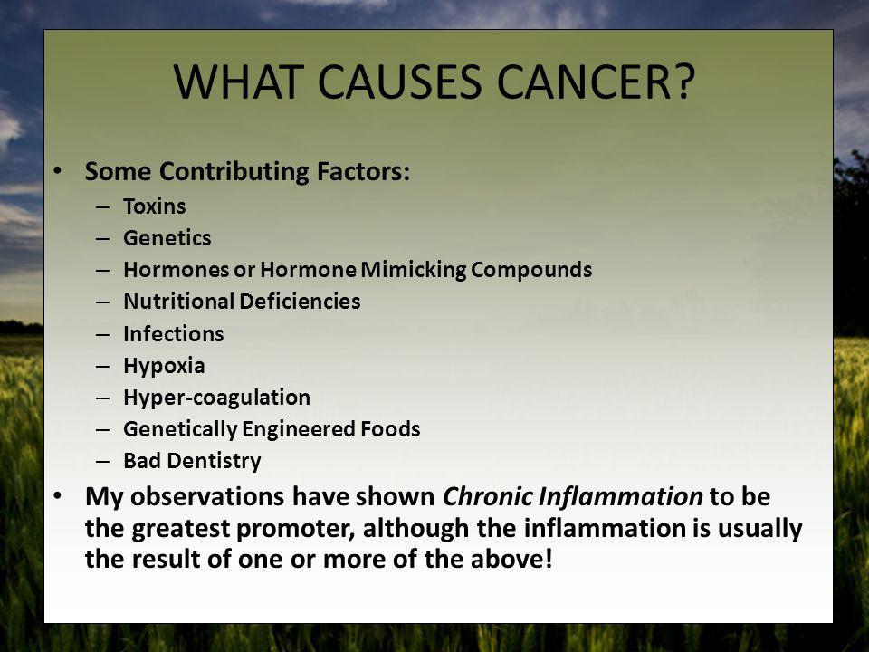 WHAT CAUSES CANCER? Some Contributing Factors: – Toxins – Genetics – Hormones or Hormone Mimicking Compounds – Nutritional Deficiencies – Infections –