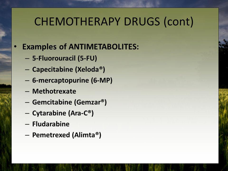 CHEMOTHERAPY DRUGS (cont) Examples of ANTIMETABOLITES: – 5-Fluorouracil (5-FU) – Capecitabine (Xeloda®) – 6-mercaptopurine (6-MP) – Methotrexate – Gem