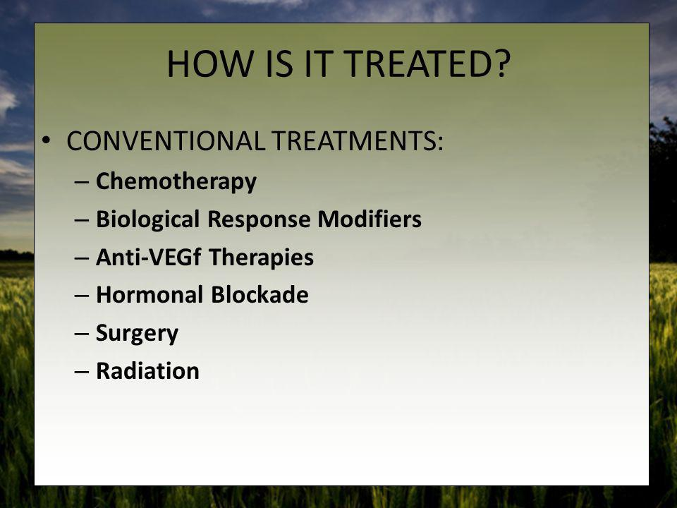 HOW IS IT TREATED? CONVENTIONAL TREATMENTS: – Chemotherapy – Biological Response Modifiers – Anti-VEGf Therapies – Hormonal Blockade – Surgery – Radia