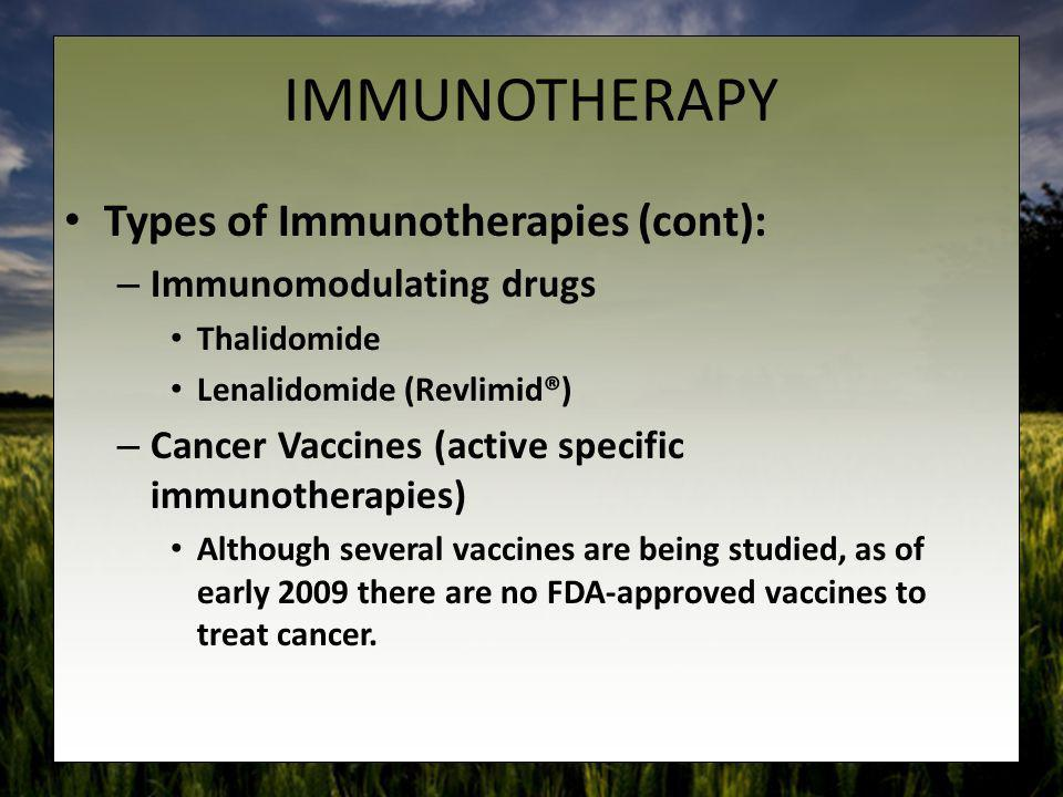 IMMUNOTHERAPY Types of Immunotherapies (cont): – Immunomodulating drugs Thalidomide Lenalidomide (Revlimid®) – Cancer Vaccines (active specific immuno