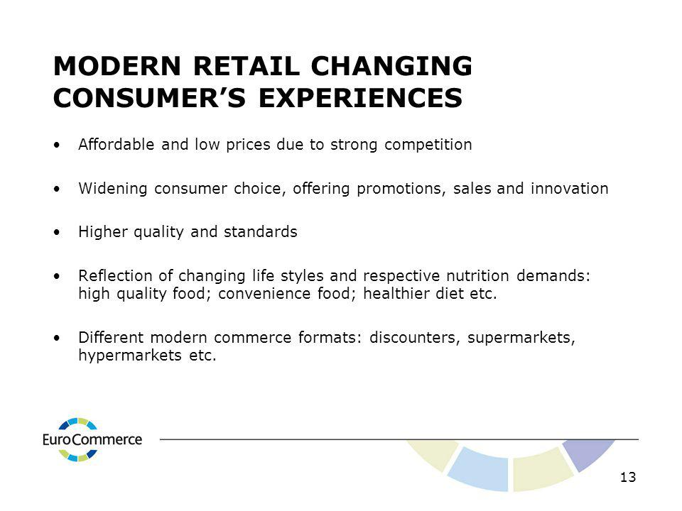 MODERN RETAIL CHANGING CONSUMERS EXPERIENCES Affordable and low prices due to strong competition Widening consumer choice, offering promotions, sales and innovation Higher quality and standards Reflection of changing life styles and respective nutrition demands: high quality food; convenience food; healthier diet etc.