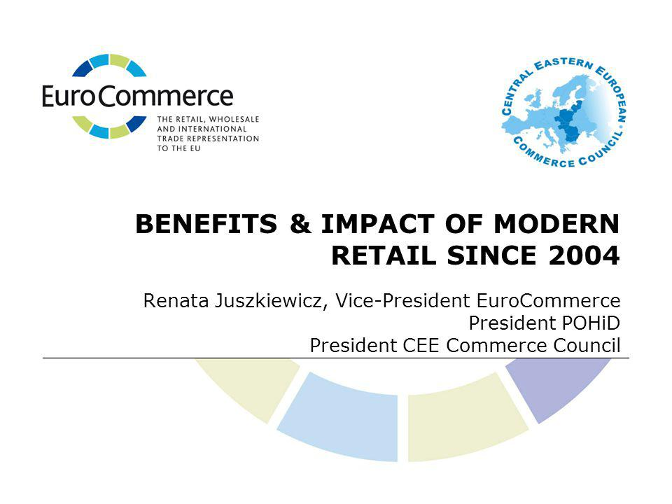 Renata Juszkiewicz, Vice-President EuroCommerce President POHiD President CEE Commerce Council BENEFITS & IMPACT OF MODERN RETAIL SINCE 2004