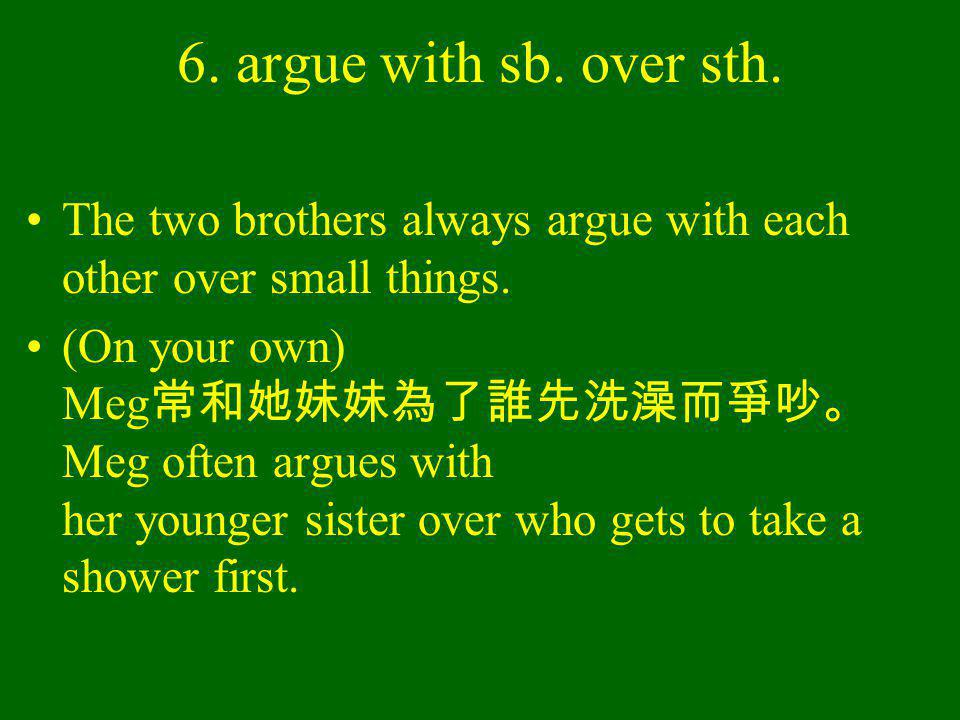 6. argue with sb. over sth. The two brothers always argue with each other over small things.