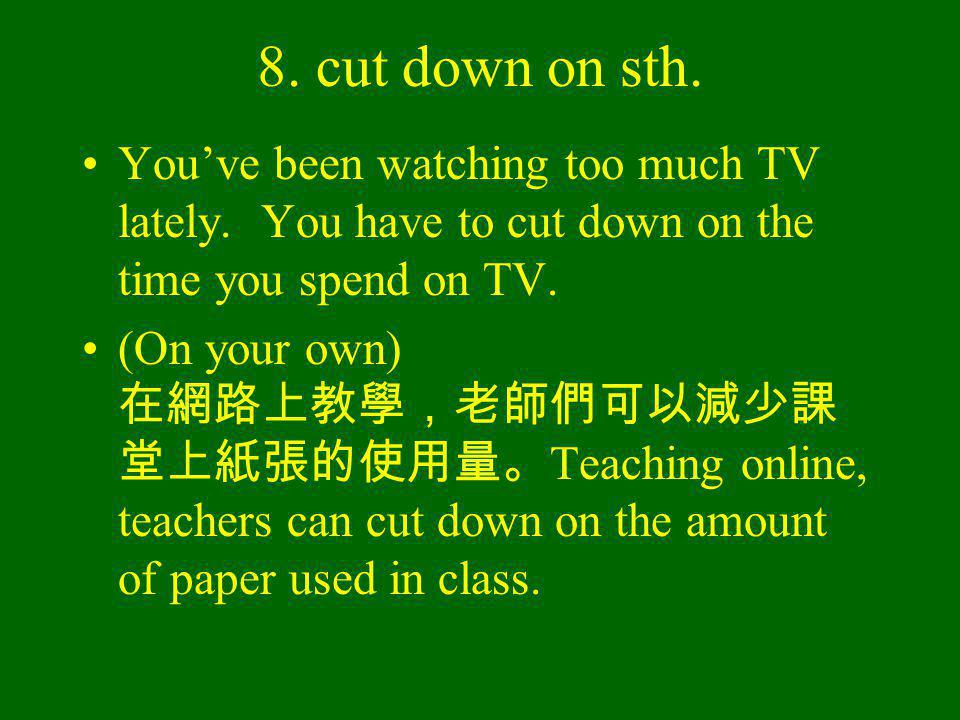 8. cut down on sth. Youve been watching too much TV lately.