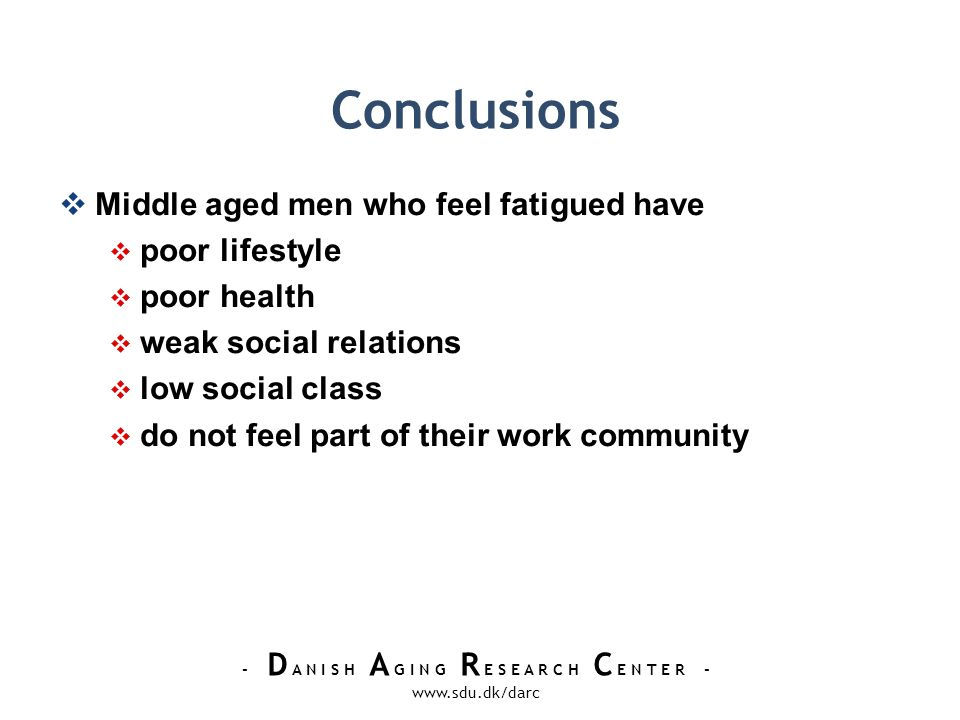 - D A N I S H A G I N G R E S E A R C H C E N T E R - www.sdu.dk/darc Conclusions Middle aged men who feel fatigued have poor lifestyle poor health weak social relations low social class do not feel part of their work community