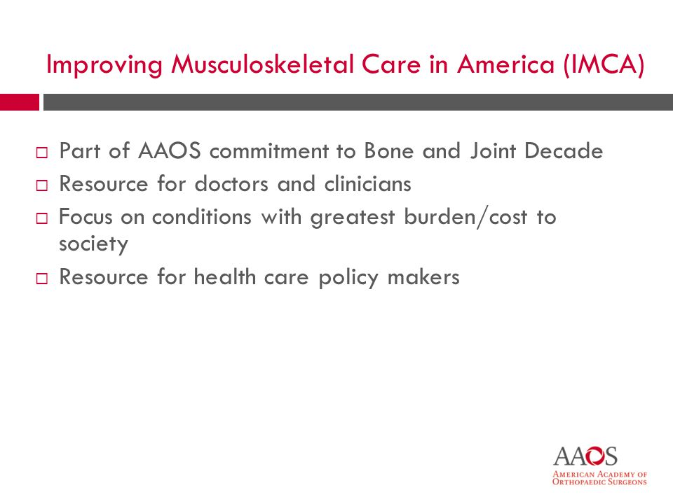 Part of AAOS commitment to Bone and Joint Decade Resource for doctors and clinicians Focus on conditions with greatest burden/cost to society Resource for health care policy makers Improving Musculoskeletal Care in America (IMCA)