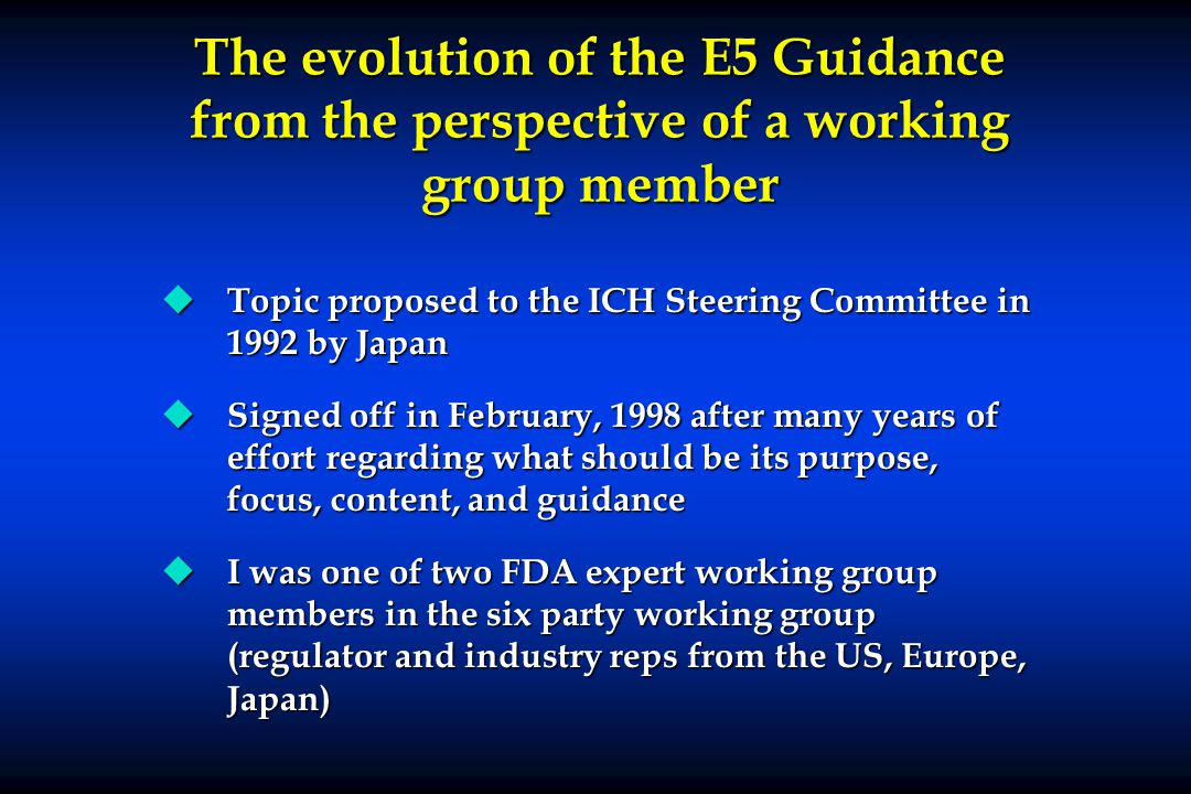 The evolution of the E5 Guidance from the perspective of a working group member u Topic proposed to the ICH Steering Committee in 1992 by Japan u Sign