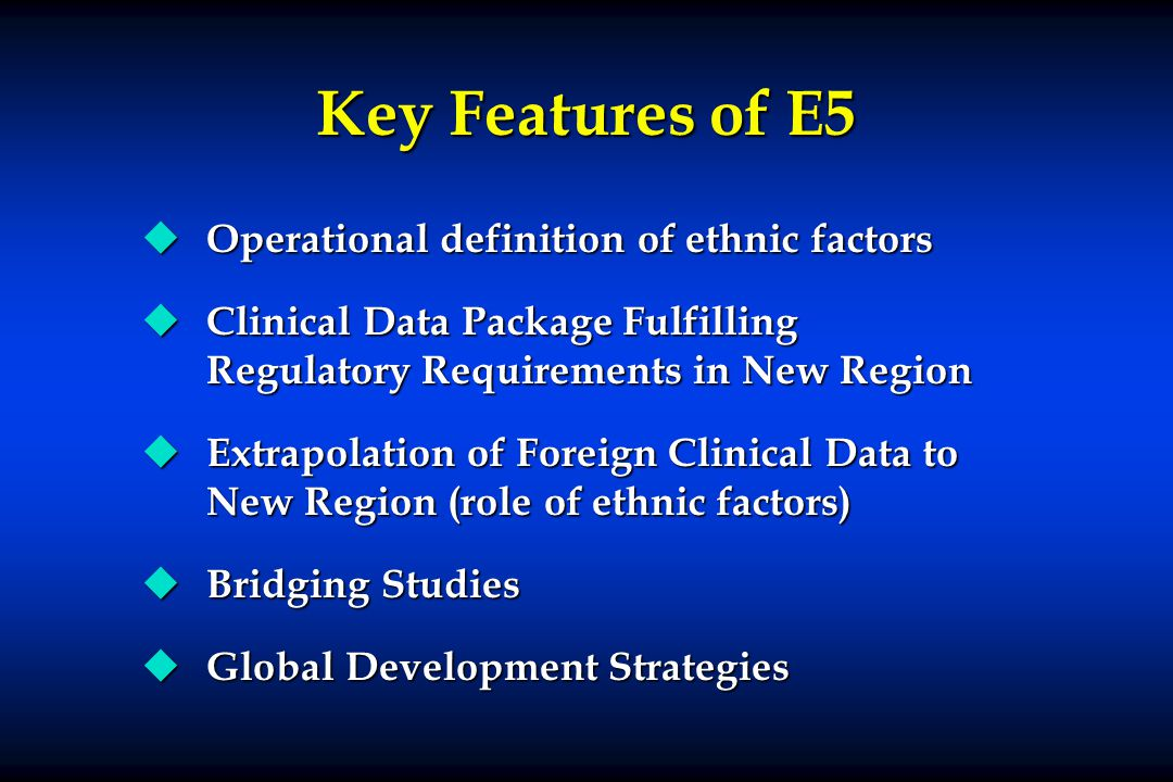 Key Features of E5 u Operational definition of ethnic factors u Clinical Data Package Fulfilling Regulatory Requirements in New Region u Extrapolation