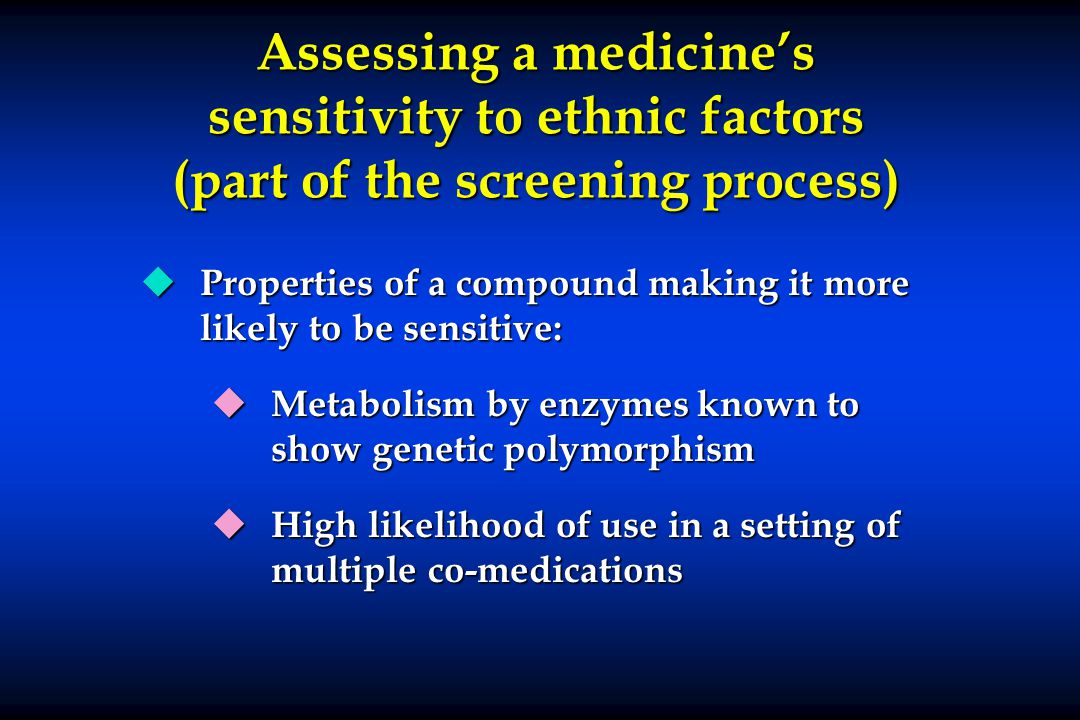 Assessing a medicines sensitivity to ethnic factors (part of the screening process) u Properties of a compound making it more likely to be sensitive: