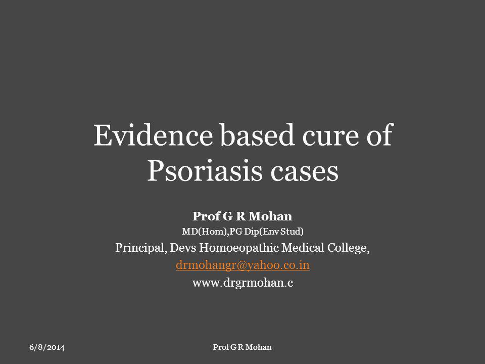 Evidence based cure of Psoriasis cases Prof G R Mohan MD(Hom),PG Dip(Env Stud) Principal, Devs Homoeopathic Medical College, drmohangr@yahoo.co.in www.drgrmohan.c 6/8/2014Prof G R Mohan