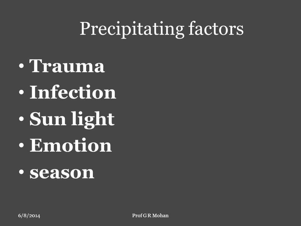 Precipitating factors Trauma Infection Sun light Emotion season 6/8/2014Prof G R Mohan