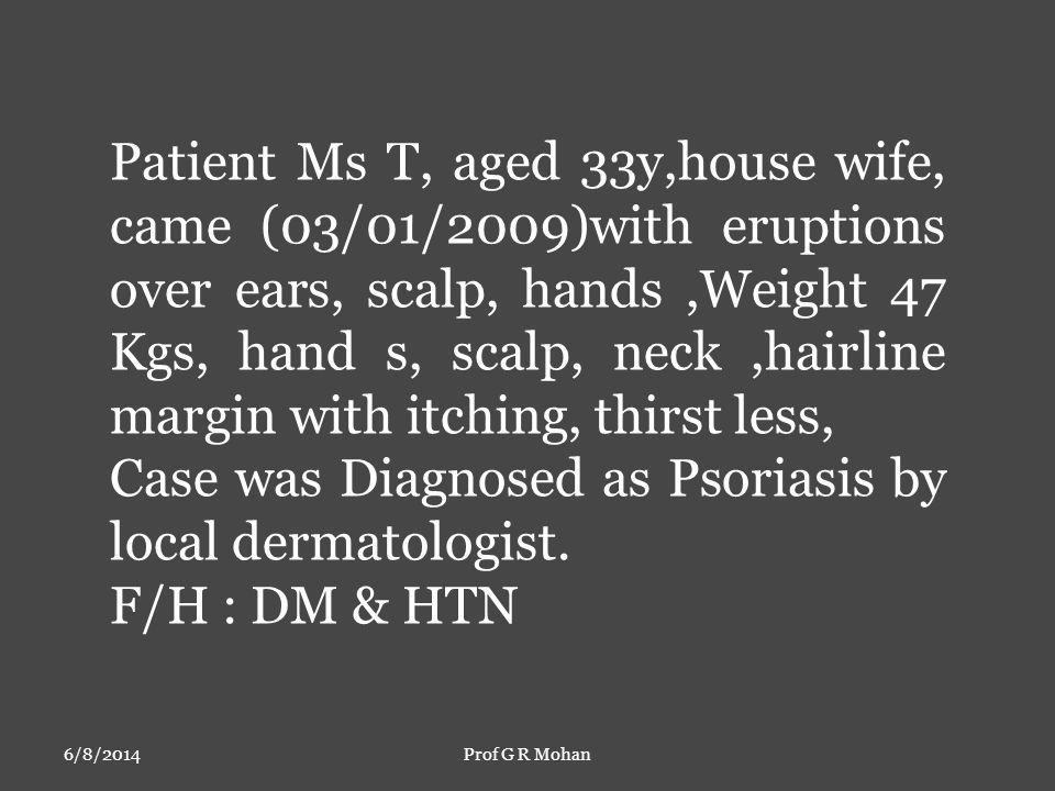 6/8/2014Prof G R Mohan Patient Ms T, aged 33y,house wife, came (03/01/2009)with eruptions over ears, scalp, hands,Weight 47 Kgs, hand s, scalp, neck,hairline margin with itching, thirst less, Case was Diagnosed as Psoriasis by local dermatologist.