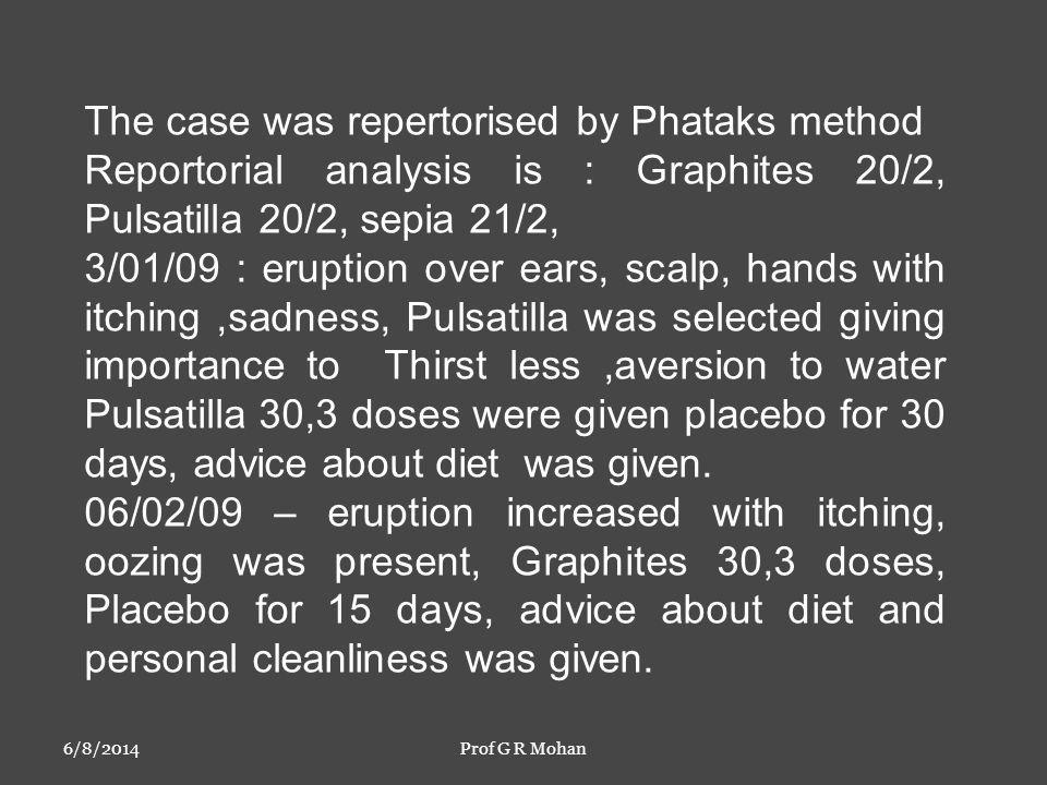 6/8/2014Prof G R Mohan The case was repertorised by Phataks method Reportorial analysis is : Graphites 20/2, Pulsatilla 20/2, sepia 21/2, 3/01/09 : eruption over ears, scalp, hands with itching,sadness, Pulsatilla was selected giving importance to Thirst less,aversion to water Pulsatilla 30,3 doses were given placebo for 30 days, advice about diet was given.