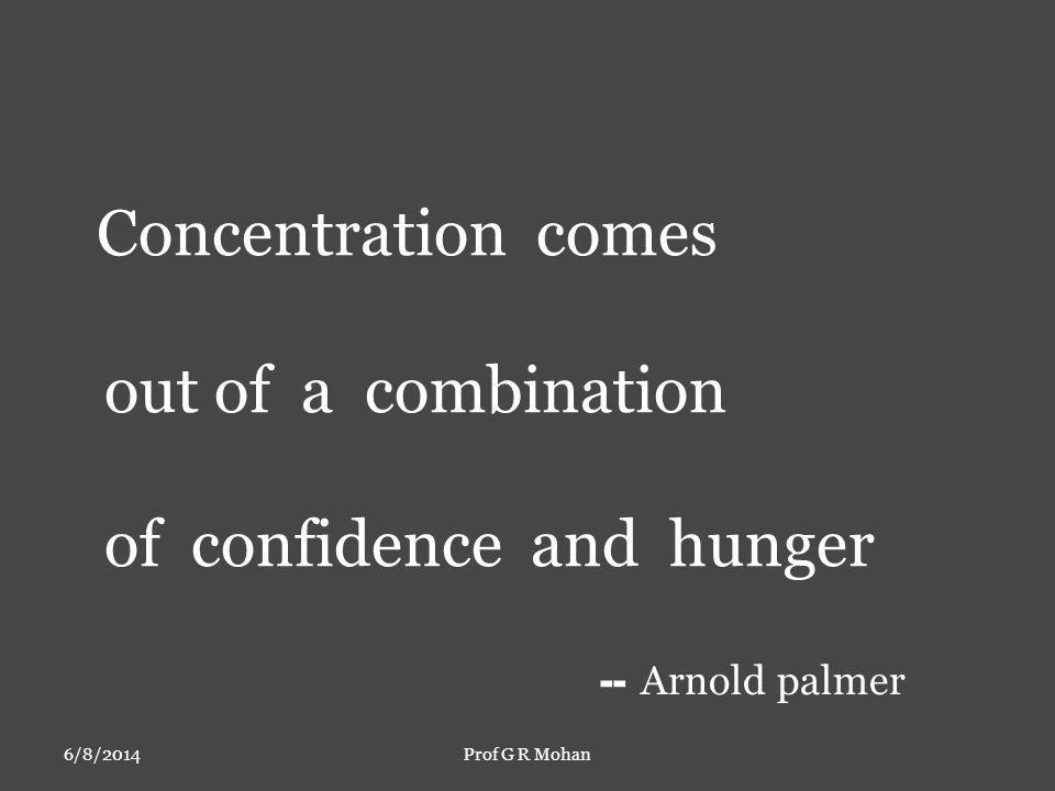 Concentration comes out of a combination of confidence and hunger -- Arnold palmer 6/8/2014Prof G R Mohan