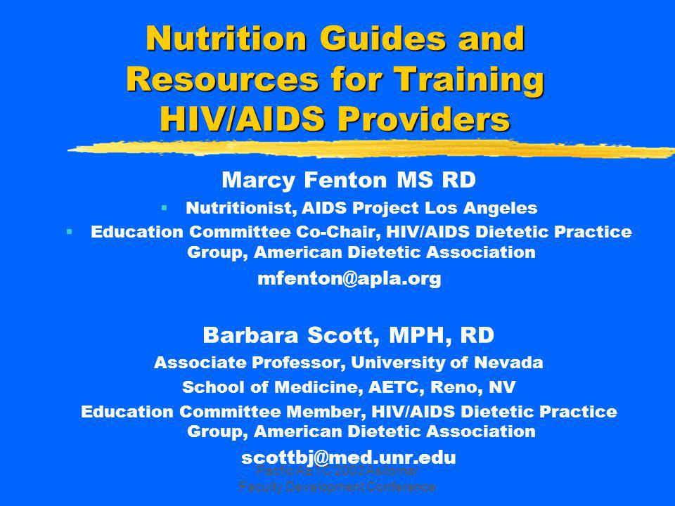 Pacfic AETC 2003 Asilomar Faculty Development Conference Learning Objectives zRecognize the benefits of incorporating training on nutrition into the AETC curricula zBecome familiar with qualifications of HIV Nutrition Providers/Trainers zKnow how to access excellent nutrition trainers and use HIV nutrition guidelines and resources in AETC training zUnderstand comprehensive range of topics for nutrition training curricula zIncrease support for adding dietitians as targeted AETC trainees