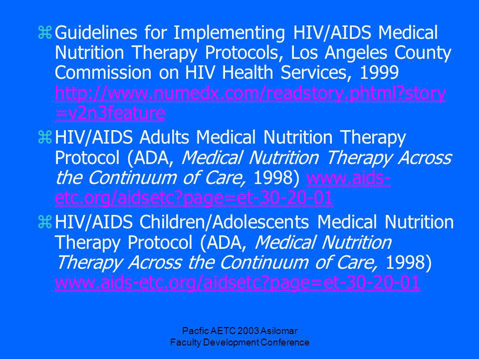 Pacfic AETC 2003 Asilomar Faculty Development Conference zGuidelines for Implementing HIV/AIDS Medical Nutrition Therapy Protocols, Los Angeles County Commission on HIV Health Services, 1999 http://www.numedx.com/readstory.phtml story =v2n3feature http://www.numedx.com/readstory.phtml story =v2n3feature zHIV/AIDS Adults Medical Nutrition Therapy Protocol (ADA, Medical Nutrition Therapy Across the Continuum of Care, 1998) www.aids- etc.org/aidsetc page=et-30-20-01www.aids- etc.org/aidsetc page=et-30-20-01 zHIV/AIDS Children/Adolescents Medical Nutrition Therapy Protocol (ADA, Medical Nutrition Therapy Across the Continuum of Care, 1998) www.aids-etc.org/aidsetc page=et-30-20-01 www.aids-etc.org/aidsetc page=et-30-20-01