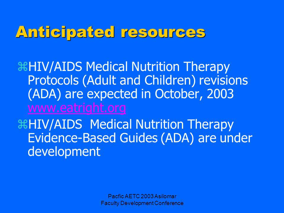 Pacfic AETC 2003 Asilomar Faculty Development Conference Anticipated resources zHIV/AIDS Medical Nutrition Therapy Protocols (Adult and Children) revisions (ADA) are expected in October, 2003 www.eatright.org www.eatright.org zHIV/AIDS Medical Nutrition Therapy Evidence-Based Guides (ADA) are under development