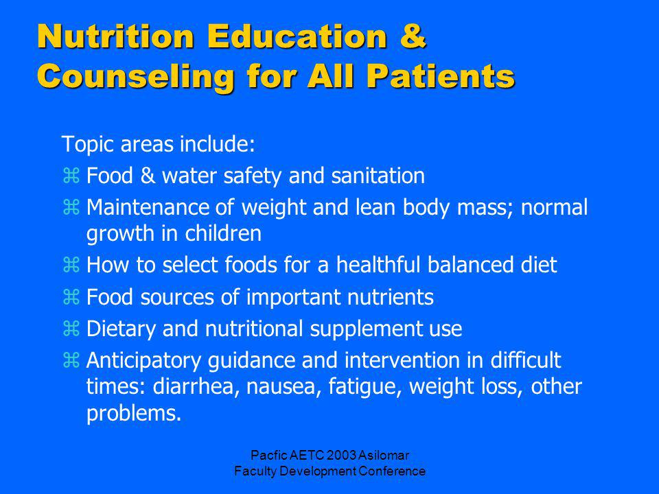 Pacfic AETC 2003 Asilomar Faculty Development Conference Nutrition Education & Counseling for All Patients Topic areas include: zFood & water safety and sanitation zMaintenance of weight and lean body mass; normal growth in children zHow to select foods for a healthful balanced diet zFood sources of important nutrients zDietary and nutritional supplement use zAnticipatory guidance and intervention in difficult times: diarrhea, nausea, fatigue, weight loss, other problems.