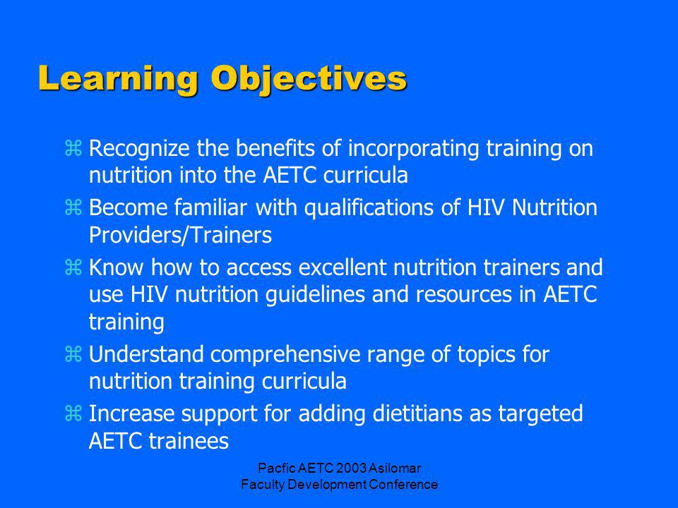 Pacfic AETC 2003 Asilomar Faculty Development Conference zGuidelines for Implementing HIV/AIDS Medical Nutrition Therapy Protocols, Los Angeles County Commission on HIV Health Services, 1999 http://www.numedx.com/readstory.phtml?story =v2n3feature http://www.numedx.com/readstory.phtml?story =v2n3feature zHIV/AIDS Adults Medical Nutrition Therapy Protocol (ADA, Medical Nutrition Therapy Across the Continuum of Care, 1998) www.aids- etc.org/aidsetc?page=et-30-20-01www.aids- etc.org/aidsetc?page=et-30-20-01 zHIV/AIDS Children/Adolescents Medical Nutrition Therapy Protocol (ADA, Medical Nutrition Therapy Across the Continuum of Care, 1998) www.aids-etc.org/aidsetc?page=et-30-20-01 www.aids-etc.org/aidsetc?page=et-30-20-01