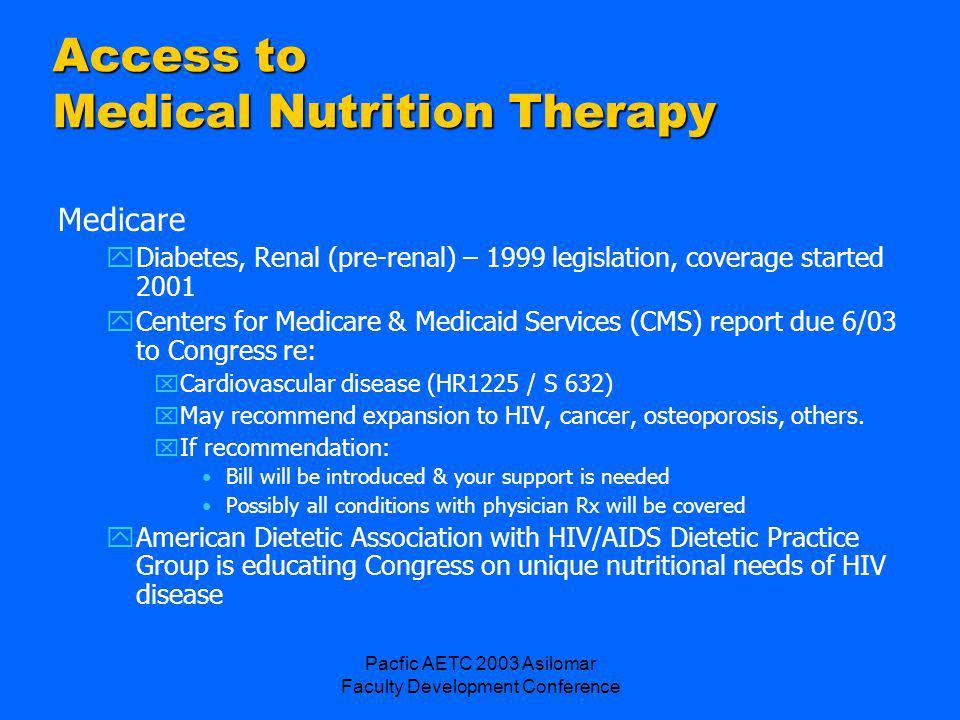 Pacfic AETC 2003 Asilomar Faculty Development Conference Access to Medical Nutrition Therapy Medicare yDiabetes, Renal (pre-renal) – 1999 legislation, coverage started 2001 yCenters for Medicare & Medicaid Services (CMS) report due 6/03 to Congress re: xCardiovascular disease (HR1225 / S 632) xMay recommend expansion to HIV, cancer, osteoporosis, others.