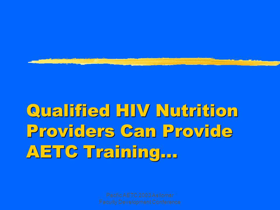 Pacfic AETC 2003 Asilomar Faculty Development Conference Qualified HIV Nutrition Providers Can Provide AETC Training...