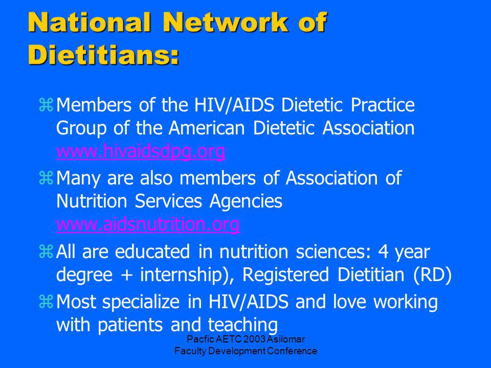 Pacfic AETC 2003 Asilomar Faculty Development Conference National Network of Dietitians: zMembers of the HIV/AIDS Dietetic Practice Group of the American Dietetic Association www.hivaidsdpg.org www.hivaidsdpg.org zMany are also members of Association of Nutrition Services Agencies www.aidsnutrition.org www.aidsnutrition.org zAll are educated in nutrition sciences: 4 year degree + internship), Registered Dietitian (RD) zMost specialize in HIV/AIDS and love working with patients and teaching