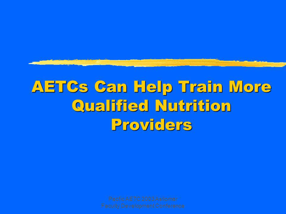 Pacfic AETC 2003 Asilomar Faculty Development Conference Nutrition Education & Counseling for All Patients Topic areas include (continued): zRole of exercise zNutrition during pregnancy zAccess to infant formula and food as an alternative to breast-feeding zRole of nutrition in: ymaintenance of immune function; ymaintenance of organ function; ywound healing; ymedication or treatment efficacy; yprevention/treatment of chronic disease