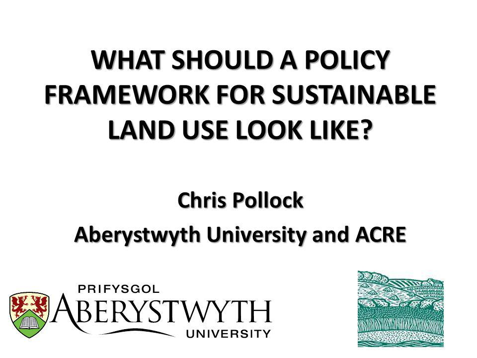 WHAT SHOULD A POLICY FRAMEWORK FOR SUSTAINABLE LAND USE LOOK LIKE.